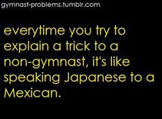 """Every time you try to explain a trick to a non-gymnast, it's like speaking Japanese to a Mexican."" Haha yes."