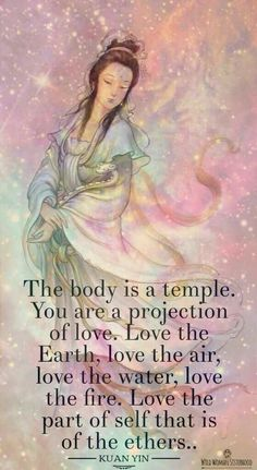 The body is a temple. You are a projection of love. Love the Earth, love the air, love the water, love the fire. Love the part of self that is of the ethers. Spiritual Quotes, Wisdom Quotes, Buddhist Quotes, Love The Earth, Ascended Masters, Body Is A Temple, Guanyin, Divine Feminine, Gods And Goddesses