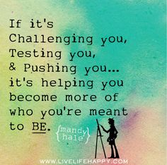 If it's challenging you, testing you, and pushing you... then it's helping you become more of who you're meant to be. by deeplifequotes, via Flickr