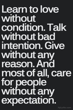 """Learn to love without condition. Talk without bad intention. Give without any reason. And most of all, care for people without any expectation."" #quote #inspirational #words"