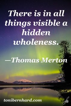 Thomas Merton - Annalee Skarin tells us this too! There is in all things visible a hidden wholeness. http://lindy1950.tripod.com/biblical/thomas-merton.html