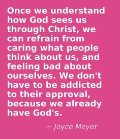 Joyce Meyer- Once we understand how God sees us through Christ, we can refrain from caring what people think about us, and feeling bad about ourselves. We don't have to be addicted to their approval, because we already have God's. The Words, Cool Words, Bible Quotes, Bible Verses, Me Quotes, Pastor Quotes, Gods Love Quotes, Healing Scriptures, Prayer Scriptures
