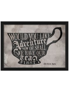 Would You Like An Adventure Now or Shall We Have Out Tea First? - Peter Pan