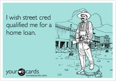 I wish street cred qualified me for a home loan. Realtor Humor.