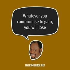 """""""Whatever you compromise to gain, you will lose."""" #mylesmunroe"""