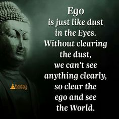 Ego is just like dust in the eyes. without clearing the dust, we can't see anything clearly, so clear the ego and see the world.