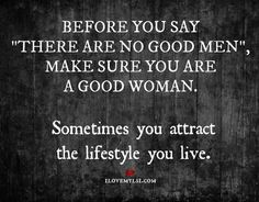 "Before you say ""There are no good men"", make sure you are a good woman"