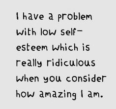 Having low self esteem will keep you from accomplishing anything, having high self esteem will allow you to know what you want and to pursue it to the best of your ability