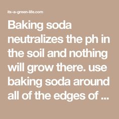 Baking soda neutralizes the ph in the soil and nothing will grow there. use baking soda around all of the edges of flower beds to keep the grass and weeds from growing into beds. Just sprinkle it onto the soil so that it covers it lightly. @ its-a-green-life