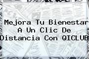 http://tecnoautos.com/wp-content/uploads/imagenes/tendencias/thumbs/mejora-tu-bienestar-a-un-clic-de-distancia-con-qiclub.jpg QICLUB. Mejora tu bienestar a un clic de distancia con QICLUB, Enlaces, Imágenes, Videos y Tweets - http://tecnoautos.com/actualidad/qiclub-mejora-tu-bienestar-a-un-clic-de-distancia-con-qiclub/