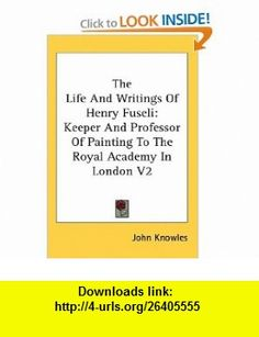The Life And Writings Of Henry Fuseli Keeper And Professor Of Painting To The Royal Academy In London V2 (9780548098608) John Knowles , ISBN-10: 0548098603  , ISBN-13: 978-0548098608 ,  , tutorials , pdf , ebook , torrent , downloads , rapidshare , filesonic , hotfile , megaupload , fileserve