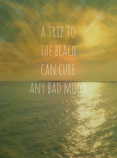 A trip to teh beach can cure any bad mood - beach quotes - vacation inspiration - beach vacation - beach tips