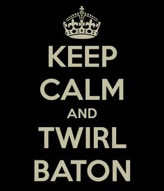 KEEP CALM AND TWIRL BATON...lol, never saw this take on it.