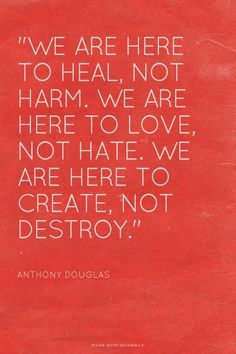 """We are here to heal, not harm. We are here to love, not hate. We are here to create, not destroy."" - Anthony Douglas 