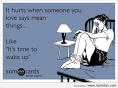 IT HURTS… WHEN SOMEONE YOU LOVE SAYS MEAN THINGS LIKE …..