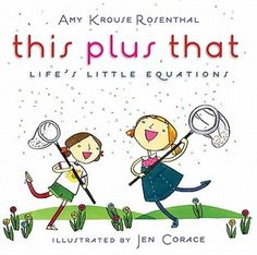 This+Plus+That:+Life's+Little+Equations by Amy Kkrouse Rosenthal Now this is a fun book that combine math and language. in a fun and fanciful way. 1+1=us.yes+no= maybe...smile+way=hello. This is a great creativity lesson, math lesson, language arts lesson rolled into one. share it and have students add a page or two or three.