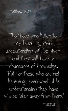 MATTHEW 13:12.To those who have it (intelligence, faith, wisdom) even more shall be given...to those who don't have it, or who doubt or have fears, even the little that they have, shall be taken away