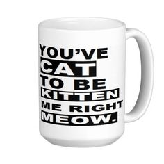 You've Cat To Be Kitten Me Right Meow Now Funny Coffee Mugs