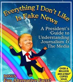 Everything I Don't Like Is Fake News - A President's Guide to Understanding Journalism & the Media. Bonus: Fun Alternative Facts!