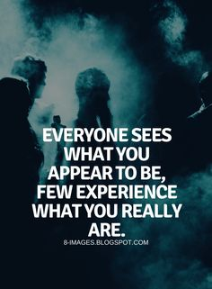 Quotes Everyone sees what you appear to be, few experience what you really are.