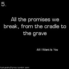 U2: All I want is you: All the promises we break, from the cradle to the Grave.