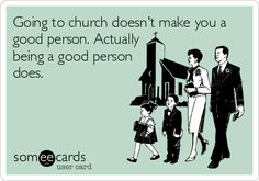 Going to church doesn't make you a good person. Actually being a good person does.