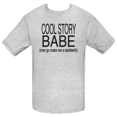 5bf37a0bf42 Cool Story Babe (now go make me a sandwich) T-Shirts  17.99 www