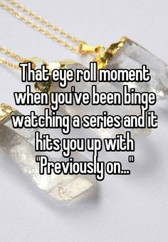 """That eye roll moment when you've been binge watching a series and it hits you up with ""Previously on..."""""
