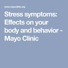 Stress symptoms: Effects on your body and behavior - Mayo Clinic INFORMATION