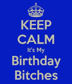 KEEP CALM It's My Birthday Bitches, yes I would so want this on a t-shirt!!