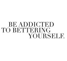 Be addicted to bettering yourself quotes life quotes about life quotes and sayings life images motivational quotes for life Motivacional Quotes, Mood Quotes, Best Quotes, Life Quotes, Journal Quotes, Happy Words, Wise Words, Self Love Quotes, Quotes To Live By