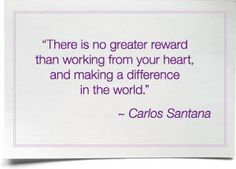 There is no greater reward than working from your heart, and making a difference in the world. ~ Carlos Santana