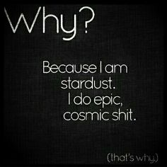 Why? Because I am star dust. I do epic, cosmic shit.