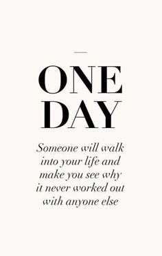 ONE DAY Someone will walk into your life and make you see why it's never worked out with anyone else