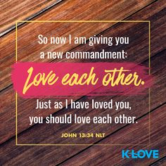 So now I am giving you a new commandment: Love each other. Just as I have loved you, you should love each other. –John 13:34 NLT #VerseOfTheDay #Scripture