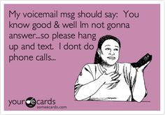 My voicemail msg should say: You know good & well Im not gonna answer...so please hang up and text. I dont do phone calls...