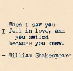 "They'll be swooning if you can quote Shakespeare. | ""When I saw you I feel in love, and you smiled because you knew."" — William Shakespeare"