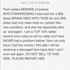 SELLERS BEWARE I am FURIOUS with this buyer. Not only was I absolutely accommodating, sending the dress out as fast as I possibly could to reach her in only two days, I gave her an amazing deal on a brand new dress that I will now receive back damaged. The fact that shes ignoring my questions and concerns now is too only proof of her foul play. I'm also very displeased with poshmarks protection of the seller. This is absurd. PLEASE report her and get her off of posh before this happens to…
