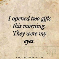 """""""I opened two gifts this morning. They were my eyes."""""""