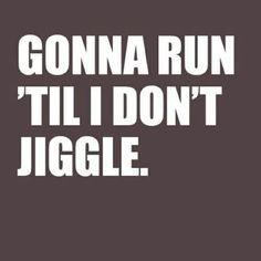 Gonna run 'til I don't jiggle.