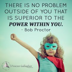 There is no problem outside of you that is superior to the POWER WITHIN YOU. Bob Proctor   Proctor Gallagher Institute #bobproctor #resultsthatstick