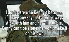 This is me. With all my heart. I'll be always beside you Kenny. Me and Clem will never leave you.  And.. Thank you.