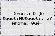 """http://tecnoautos.com/wp-content/uploads/imagenes/tendencias/thumbs/grecia-dijo-quotnoquot-y-ahora-que.jpg Grecia. Grecia dijo """"NO"""". ¿Y ahora, qué?, Enlaces, Imágenes, Videos y Tweets - http://tecnoautos.com/actualidad/grecia-grecia-dijo-quotnoquot-y-ahora-que/"""