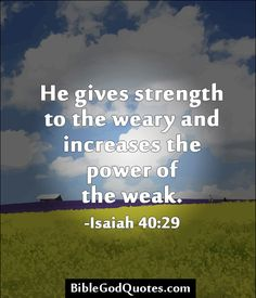 http://biblegodquotes.com/he-gives-strength-to-the-weary-and-increases/ He gives strength to the weary and increases the power of the weak. -Isaiah 40:29