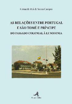 As relações entre Portugal e São Tomé e Príncipe : do passado colonial à lusofonia / Fernando Rui de Sousa Campos - Lisboa : Colibri, 2011