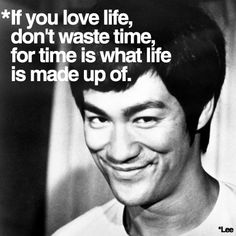 ...time, a valuable commodity & who doesn't like bruce lee =)