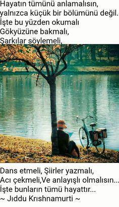 Hayatın tümünü anlamalısın, yalnızca küçük bir bölümünü değil... İşte bu yüzden okumalı, Gökyüzüne bakmalı, Şarkılar söylemeli, Dans etmeli, Şiirler yazmalı, Acı çekmeli, Ve anlayışlı olmalısın... İşte bunların tümü hayattır... ~ Jıddu Krıshnamurti ~