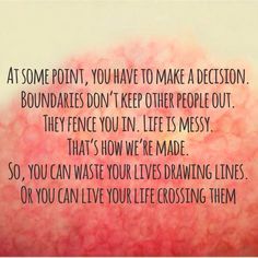 At some point, you have to make a decision. Boundaries don't keep other people out. They fence you in. Life is messy. That's how we're made. So, you can waste your lives drawing lines. Or you can live your life crossing them.