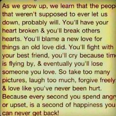As we grow up, we learn that the people that weren't supposed to ever let us down probably will. You'll have your heart broken and you'll breaks others' hearts. You'll blame a new love for things an old love did. You'll fight with your best friend, you'll cry because time is flying by, and eventually you'll lose someone you love. So take too many pictures, laugh too much, forgive freely and love like you've never been hurt. Because every second you spend angry or upset is a second of…
