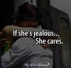 When a girl is Jealous it means they care about you and don't want to leave you and don't want any other girl flirting with you
